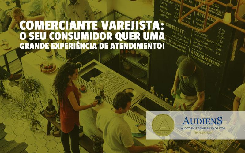 Comerciante Varejista: O Seu Consumidor Quer Uma Grande Experiência De Atendimento!