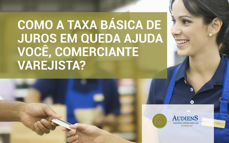 Como A Taxa Básica De Juros Em Queda Ajuda Você, Comerciante Varejista?