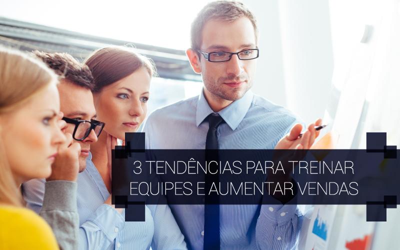 3 Tendências Para Treinar Equipes E Aumentar Vendas